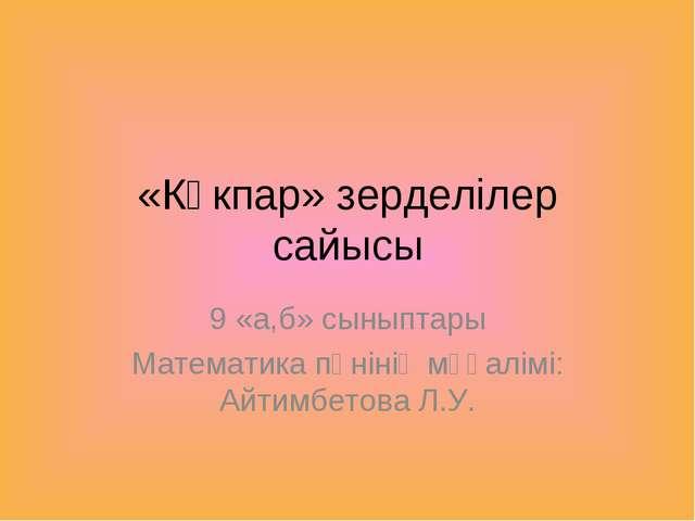 «Көкпар» зерделілер сайысы 9 «а,б» сыныптары Математика пәнінің мұғалімі: Айт...