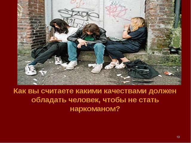 Как вы считаете какими качествами должен обладать человек, чтобы не стать нар...