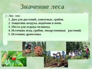 Значение леса Лес- это: 1. Дом для растений, животных, грибов. 2. Защитник во