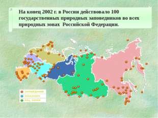 На конец 2002 г. в России действовало 100 государственных природных заповедн