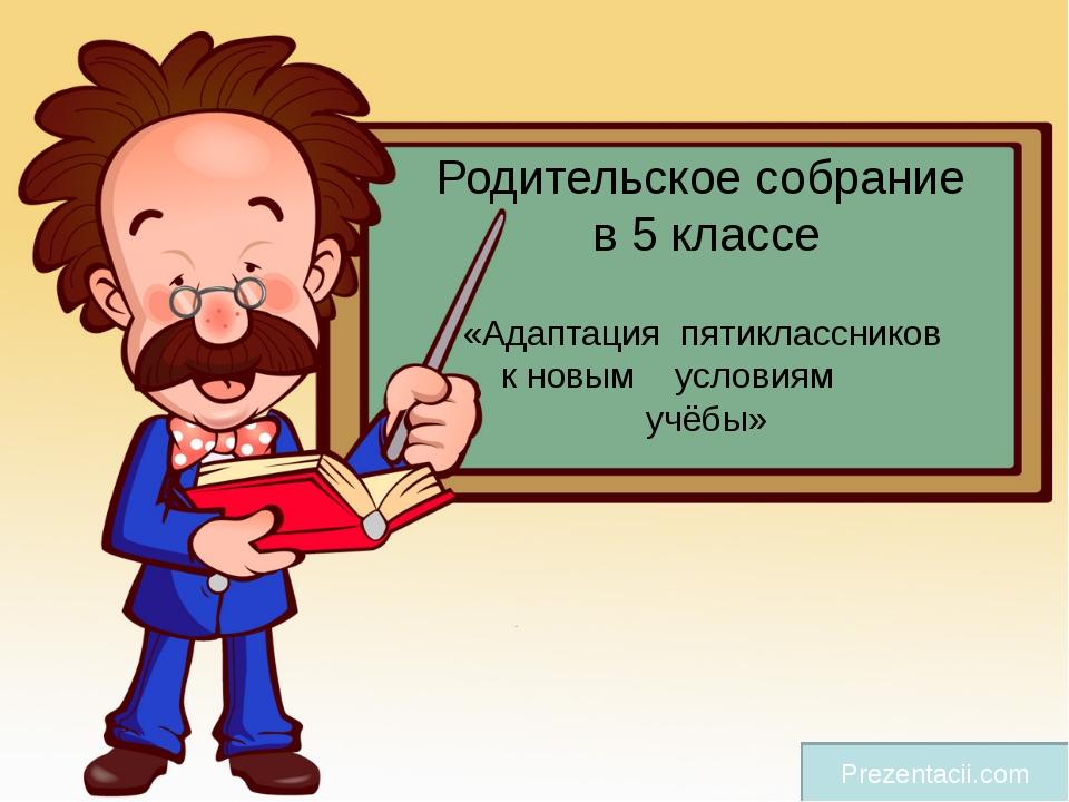 Родительское собрание в 5 классе «Адаптация пятиклассников к новым условиям у...