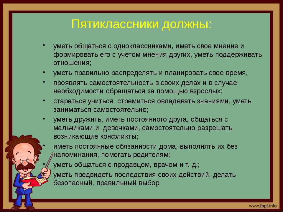 Пятиклассники должны: уметь общаться с одноклассниками, иметь свое мнение и ф...