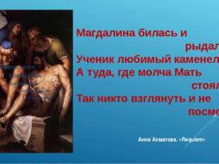 Магдалина билась и рыдала, Ученик любимый каменел, А туда, где молча Мать сто