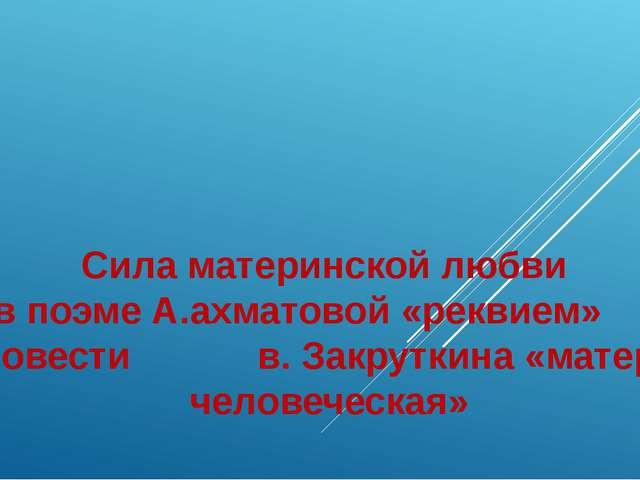 Сила материнской любви в поэме А.ахматовой «реквием» и повести в. Закруткина...