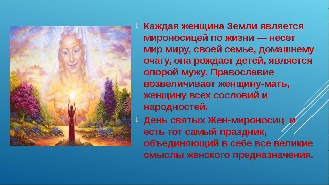 Каждая женщина Земли является мироносицей по жизни — несет мир миру, своей с...