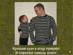 Крошка-сын к отцу пришёл И спросил сквозь хохот: