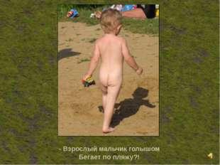 - Взрослый мальчик голышом Бегает по пляжу?!