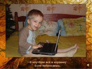 - В ноутбуке всё в корзинку Если побросаешь,