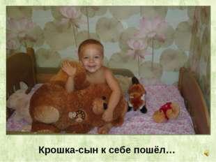 Крошка-сын к себе пошёл…