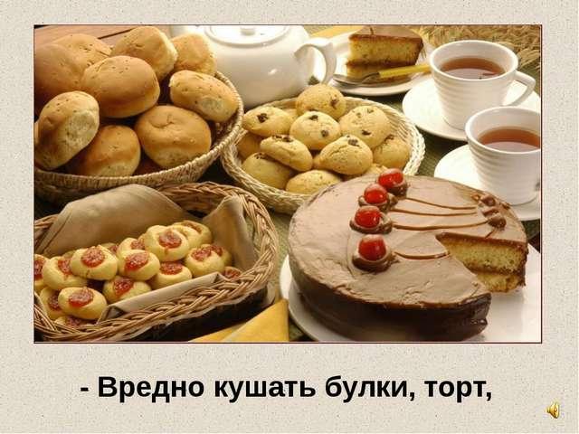 - Вредно кушать булки, торт,