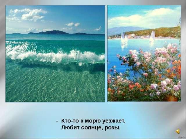 - Кто-то к морю уезжает, Любит солнце, розы.