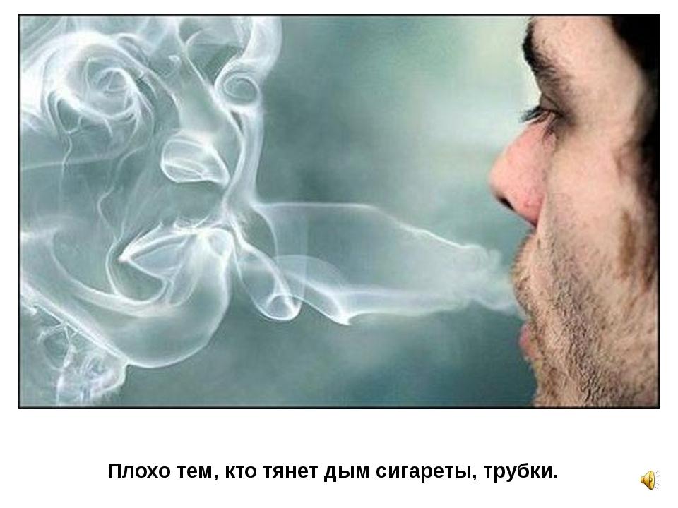 Плохо тем, кто тянет дым сигареты, трубки.