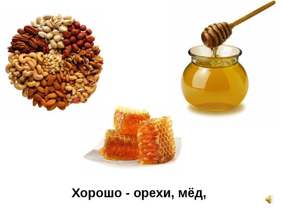 Хорошо - орехи, мёд,