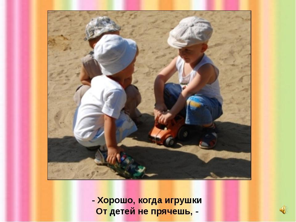 - Хорошо, когда игрушки От детей не прячешь, -