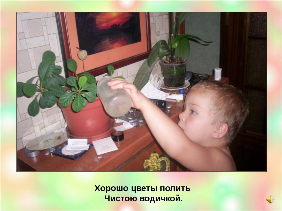 Хорошо цветы полить Чистою водичкой.