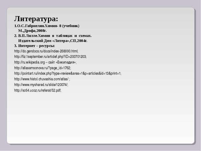 Литература: 1.О.С.Габриелян.Химия- 8 (учебник) М.,Дрофа,2008г. 2. В.П.Лилле.Х...