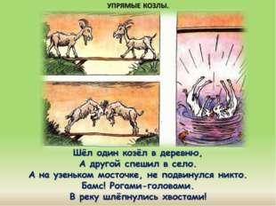 Шёл один козёл в деревню, А другой спешил в село. А на узеньком мосточке, не