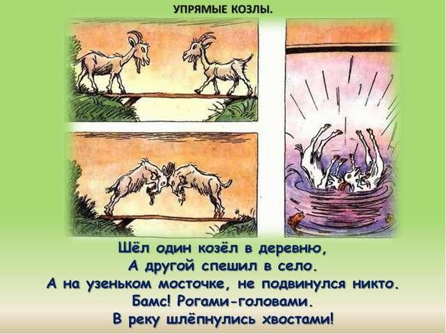Шёл один козёл в деревню, А другой спешил в село. А на узеньком мосточке, не...