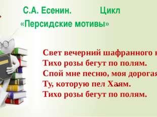 С.А. Есенин. Цикл «Персидские мотивы» Свет вечерний шафранного края, Тихо ро