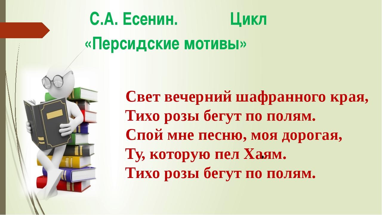 С.А. Есенин. Цикл «Персидские мотивы» Свет вечерний шафранного края, Тихо ро...