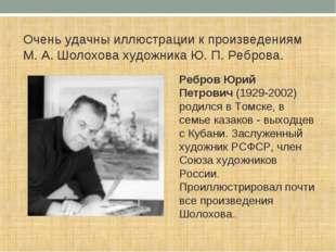 Очень удачны иллюстрации к произведениям М. А. Шолохова художника Ю. П. Ребро