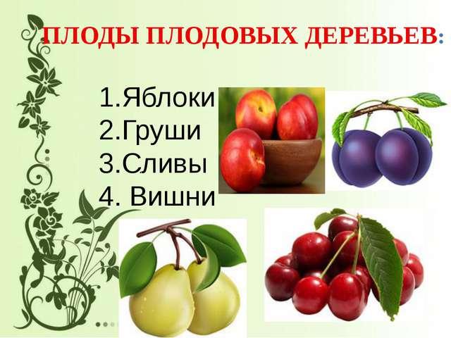 : ПЛОДЫ ПЛОДОВЫХ ДЕРЕВЬЕВ: 1.Яблоки 2.Груши 3.Сливы 4. Вишни ПЛОДЫ ПЛОДОВЫХ Д...