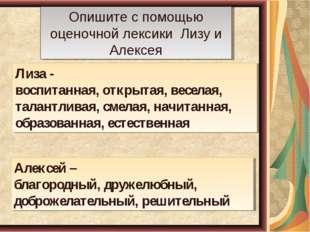 Опишите с помощью оценочной лексики Лизу и Алексея Лиза - воспитанная, открыт