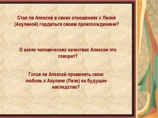 Стал ли Алексей в своих отношениях с Лизой (Акулиной) гордиться своим происхо