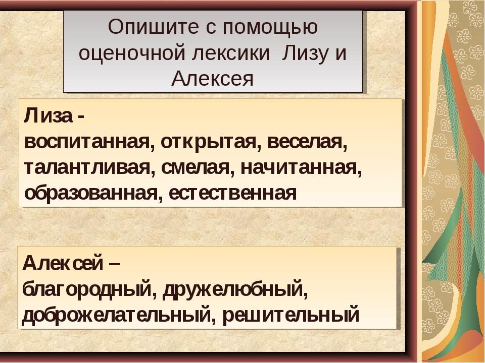 Опишите с помощью оценочной лексики Лизу и Алексея Лиза - воспитанная, открыт...