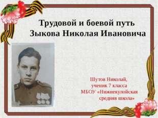 Трудовой и боевой путь Зыкова Николая Ивановича Шутов Николай, ученик 7 класс