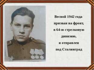 Весной 1942 года призван на фронт, в 64-ю стрелковую дивизию, и отправлен под