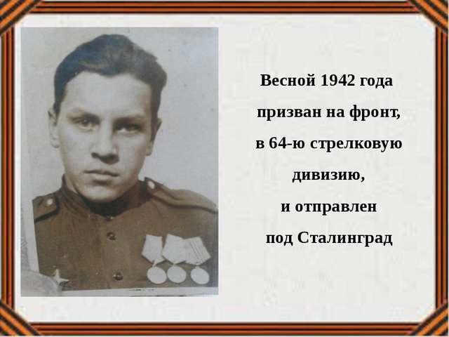 Весной 1942 года призван на фронт, в 64-ю стрелковую дивизию, и отправлен под...