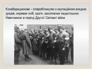 Колаборационізм – співробітництво з окупаційною владою урядів, окремих осіб,