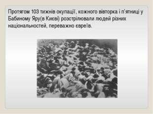 Протягом 103 тижнів окупації, кожного вівторка і п'ятниці у Бабиному Яру(в Ки