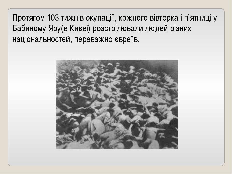 Протягом 103 тижнів окупації, кожного вівторка і п'ятниці у Бабиному Яру(в Ки...