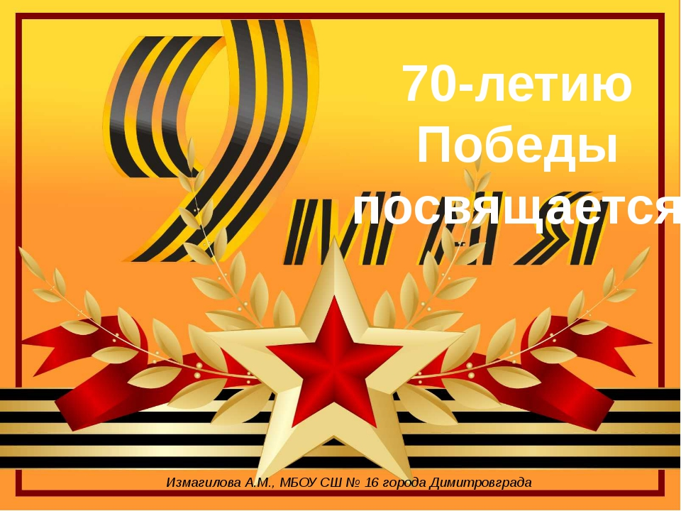 Измагилова А.М., МБОУ СШ № 16 города Димитровграда 70-летию Победы посвящается