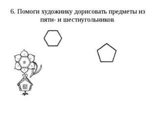 6. Помоги художнику дорисовать предметы из пяти- и шестиугольников.