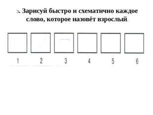 3. Зарисуй быстро и схематично каждое слово, которое назовёт взрослый.