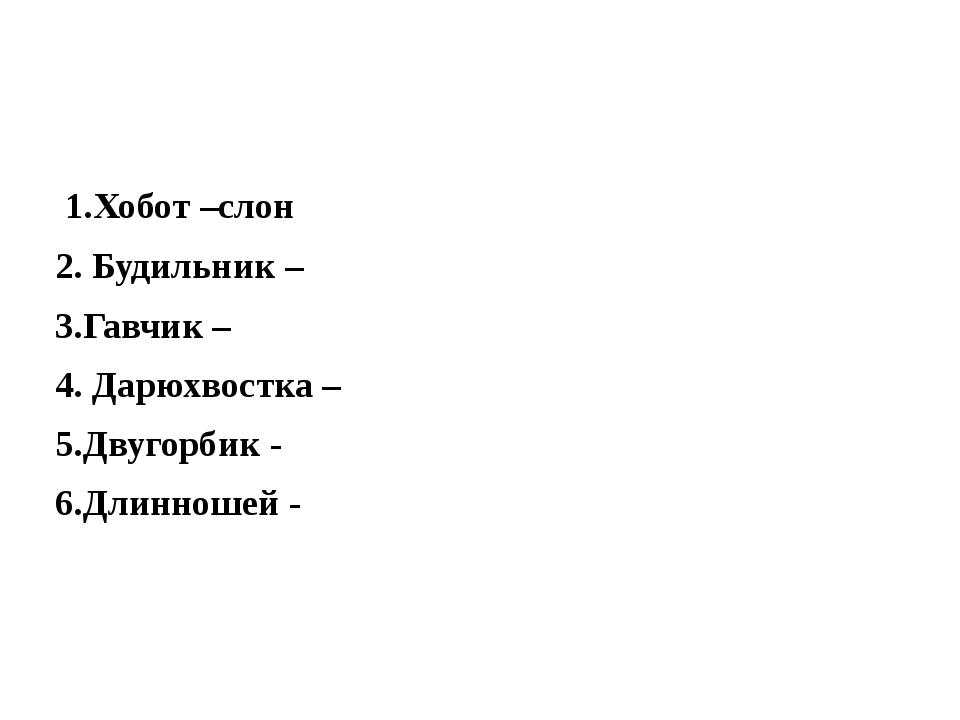 1.Хобот –слон 2. Будильник – 3.Гавчик – 4. Дарюхвостка – 5.Двугорбик -  6.Д...