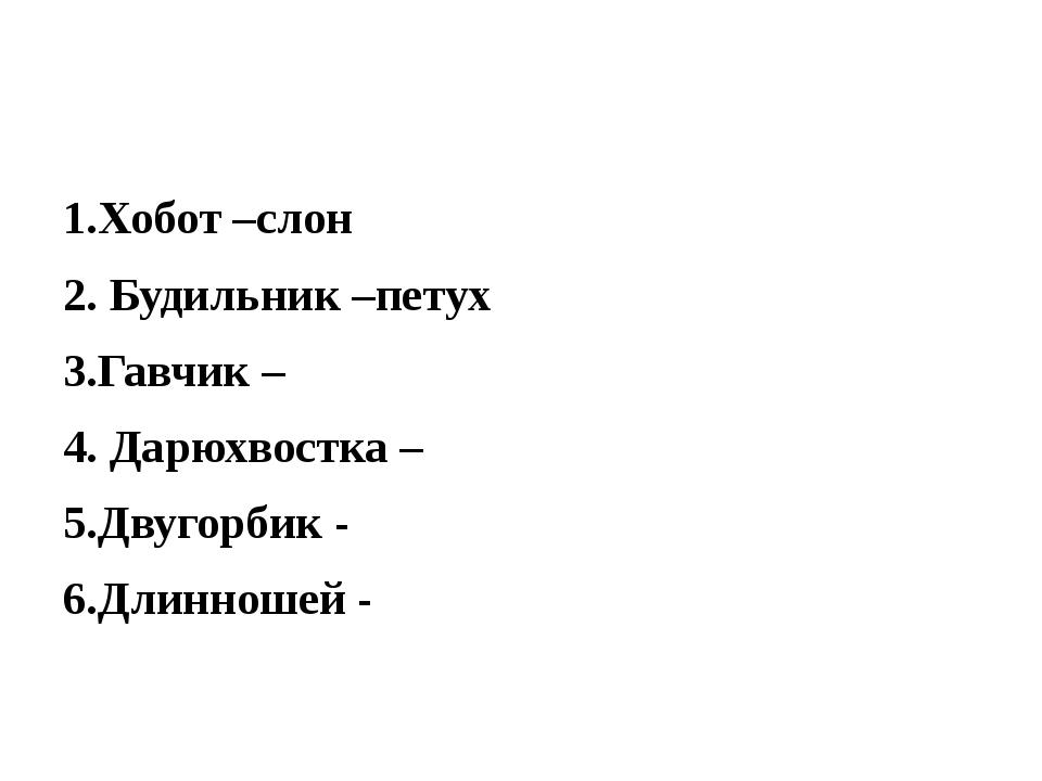 1.Хобот –слон 2. Будильник –петух 3.Гавчик – 4. Дарюхвостка – 5.Двугорбик -...