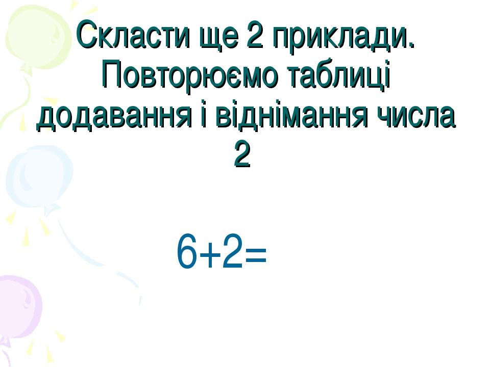 Скласти ще 2 приклади. Повторюємо таблиці додавання і віднімання числа 2 6+2=
