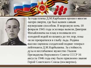 За годы плена Д.М.Карбышев прошел многие лагеря смерти, где был казнен самым