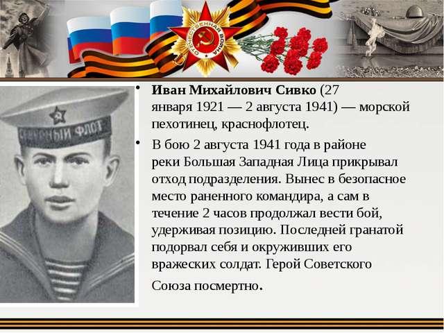 Иван Михайлович Сивко(27 января1921—2 августа1941)— морской пехотинец,...