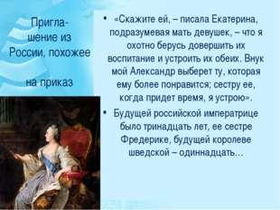 Пригла- шение из России, похожее на приказ «Скажите ей, – писала Екатерина, п