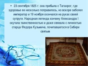 23 сентября 1825 г. она прибыла с Таганрог, где здоровье ее несколько поправи