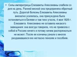 Силы императрицы Елизаветы Алексеевны слабели со дня на день. Ранней весной о