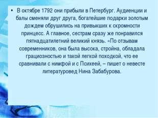 В октябре 1792 они прибыли в Петербург. Аудиенции и балы сменяли друг друга,