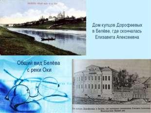 Общий вид Белёва с рекиОки Дом купцов Дорофеевых в Белёве, где скончалась Ел