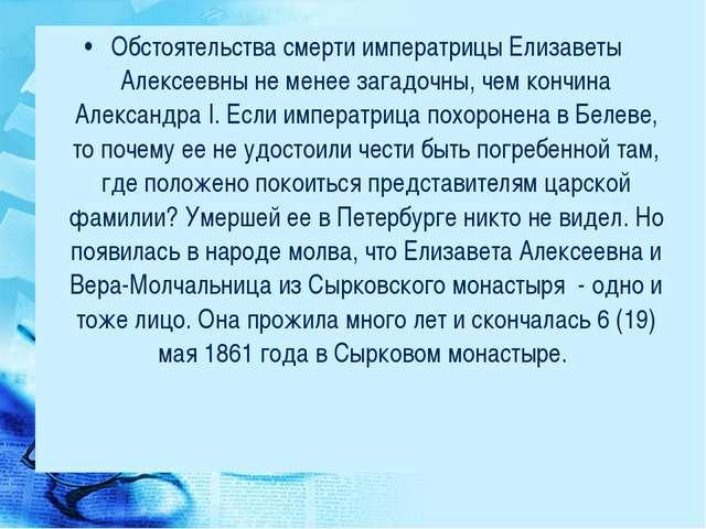 Обстоятельства смерти императрицы Елизаветы Алексеевны не менее загадочны, че...