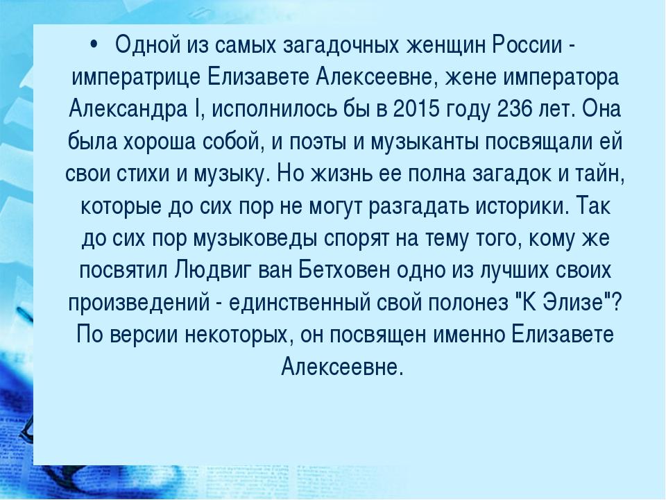 Одной из самых загадочных женщин России - императрице Елизавете Алексеевне, ж...